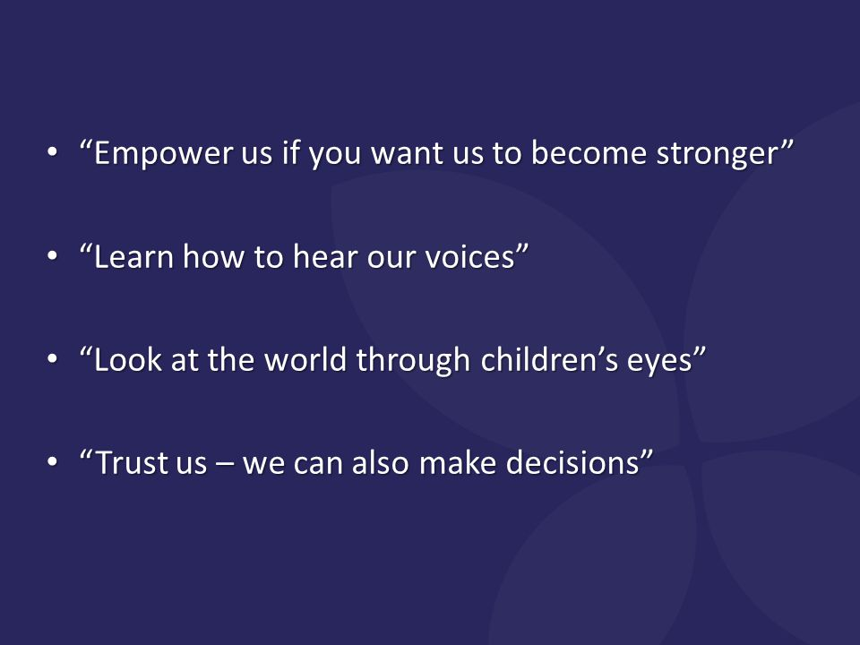 Empower us if you want us to become stronger Empower us if you want us to become stronger Learn how to hear our voices Learn how to hear our voices Look at the world through children's eyes Look at the world through children's eyes Trust us – we can also make decisions Trust us – we can also make decisions
