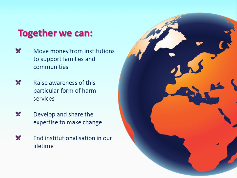 Together we can: Move money from institutions to support families and communities Raise awareness of this particular form of harm services Develop and share the expertise to make change End institutionalisation in our lifetime