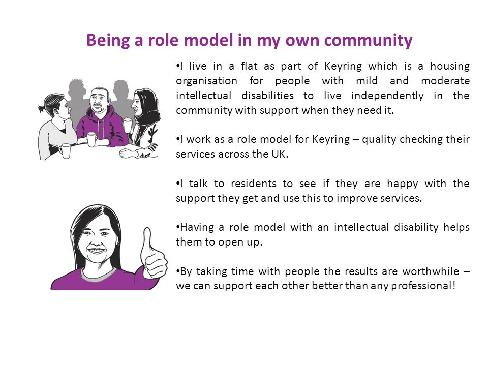 Being a role model in my own community I live in a flat as part of Keyring which is a housing organisation for people with mild and moderate intellectual disabilities to live independently in the community with support when they need it.