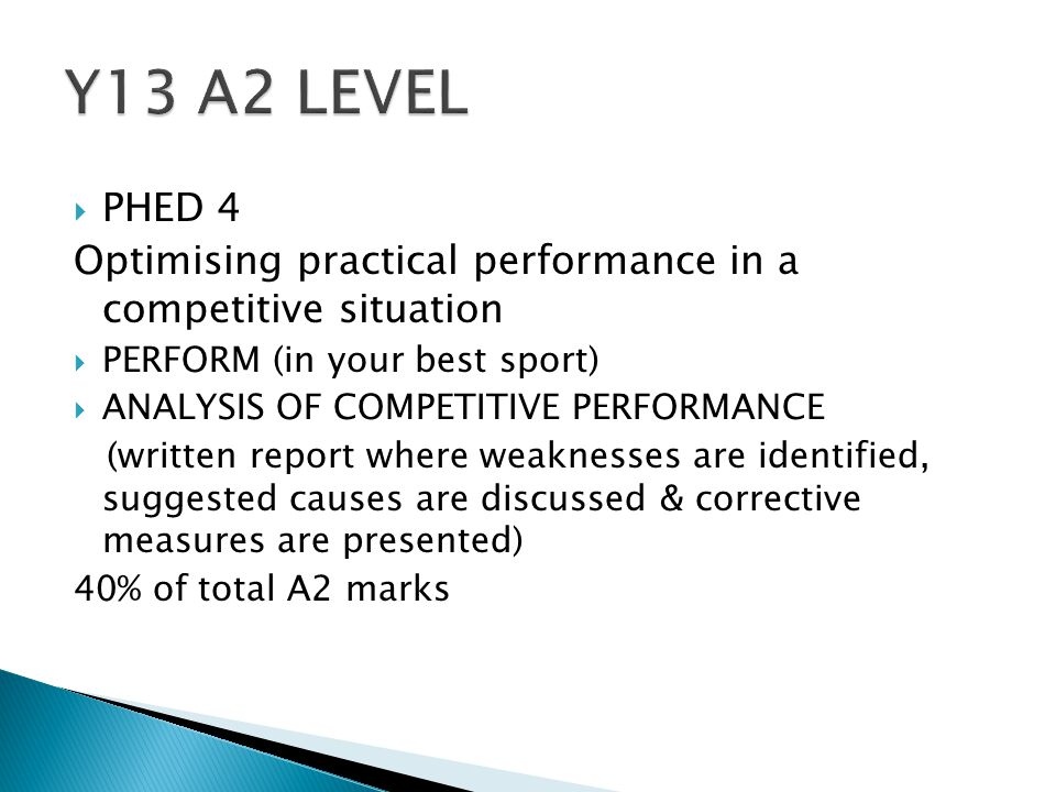  PHED 4 Optimising practical performance in a competitive situation  PERFORM (in your best sport)  ANALYSIS OF COMPETITIVE PERFORMANCE (written report where weaknesses are identified, suggested causes are discussed & corrective measures are presented) 40% of total A2 marks
