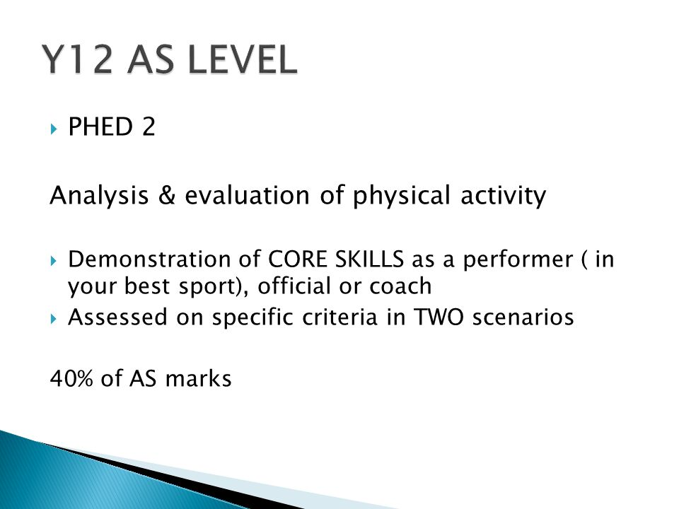  PHED 2 Analysis & evaluation of physical activity  Demonstration of CORE SKILLS as a performer ( in your best sport), official or coach  Assessed on specific criteria in TWO scenarios 40% of AS marks