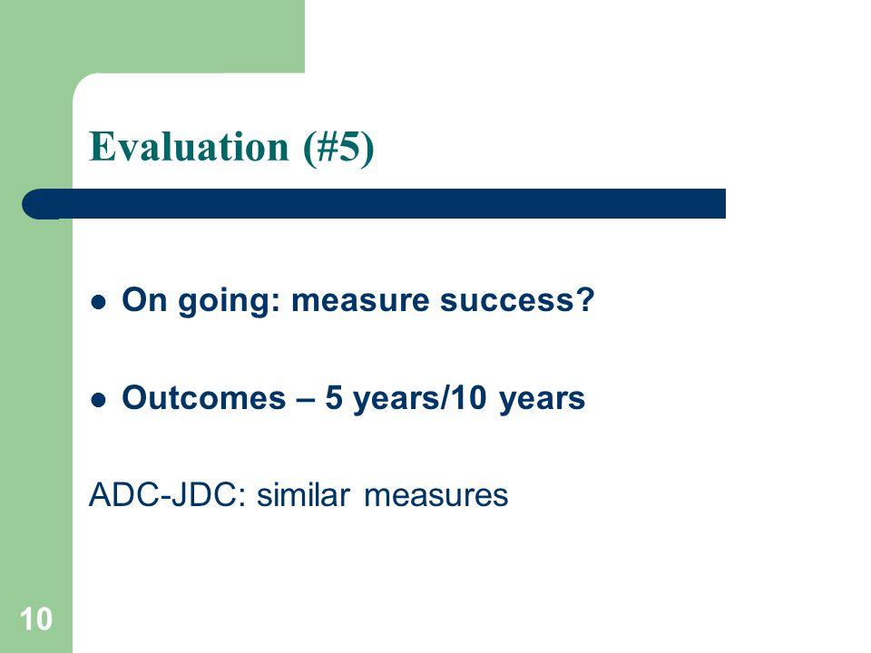 10 Evaluation (#5) On going: measure success Outcomes – 5 years/10 years ADC-JDC: similar measures