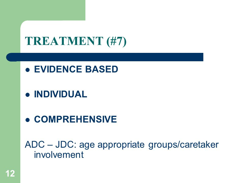 12 TREATMENT (#7) EVIDENCE BASED INDIVIDUAL COMPREHENSIVE ADC – JDC: age appropriate groups/caretaker involvement