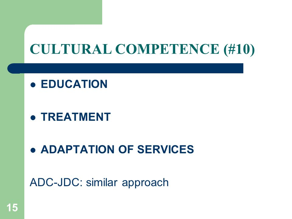15 CULTURAL COMPETENCE (#10) EDUCATION TREATMENT ADAPTATION OF SERVICES ADC-JDC: similar approach