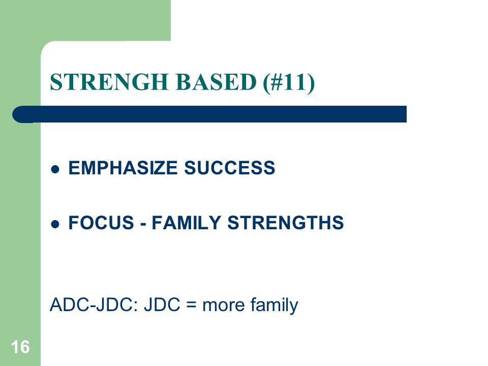 16 STRENGH BASED (#11) EMPHASIZE SUCCESS FOCUS - FAMILY STRENGTHS ADC-JDC: JDC = more family