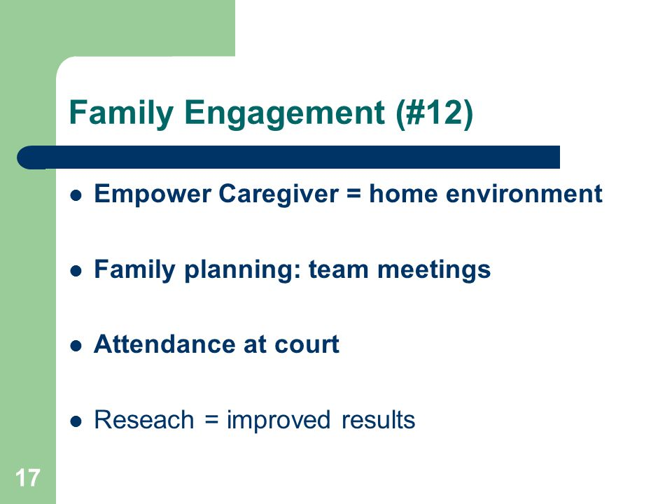 17 Family Engagement (#12) Empower Caregiver = home environment Family planning: team meetings Attendance at court Reseach = improved results
