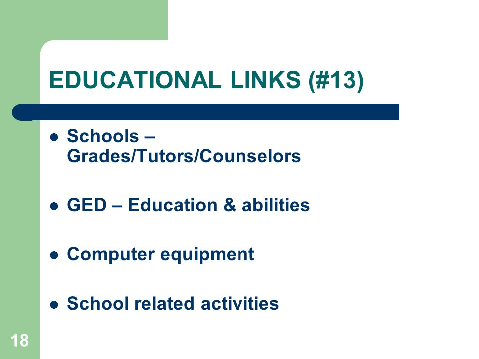 18 EDUCATIONAL LINKS (#13) Schools – Grades/Tutors/Counselors GED – Education & abilities Computer equipment School related activities