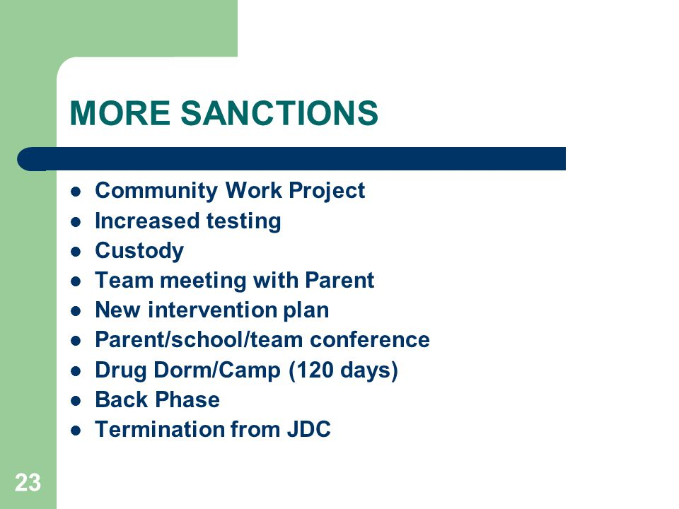 23 MORE SANCTIONS Community Work Project Increased testing Custody Team meeting with Parent New intervention plan Parent/school/team conference Drug Dorm/Camp (120 days) Back Phase Termination from JDC