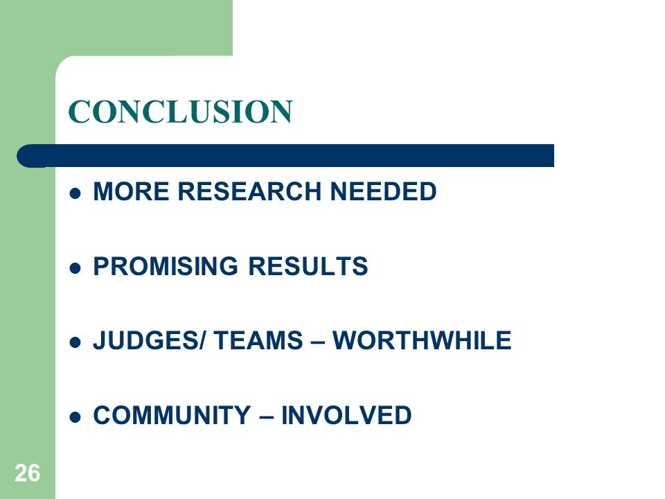 26 CONCLUSION MORE RESEARCH NEEDED PROMISING RESULTS JUDGES/ TEAMS – WORTHWHILE COMMUNITY – INVOLVED