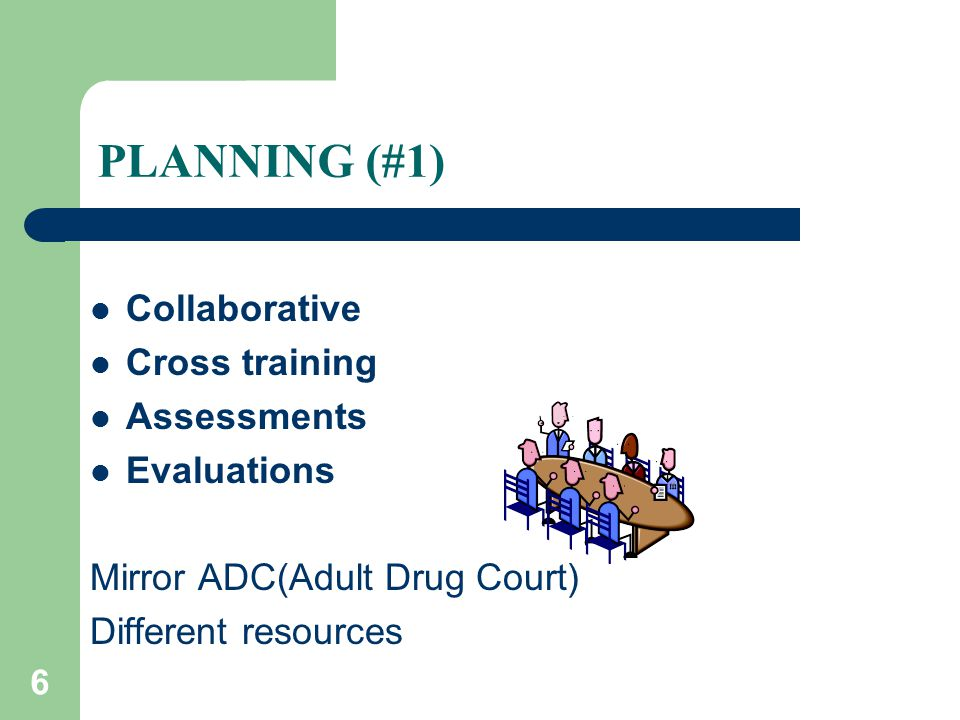 6 PLANNING (#1) Collaborative Cross training Assessments Evaluations Mirror ADC(Adult Drug Court) Different resources