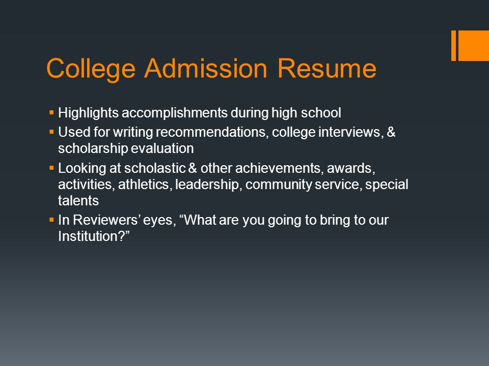 College Admission Resume  Highlights accomplishments during high school  Used for writing recommendations, college interviews, & scholarship evaluation  Looking at scholastic & other achievements, awards, activities, athletics, leadership, community service, special talents  In Reviewers' eyes, What are you going to bring to our Institution