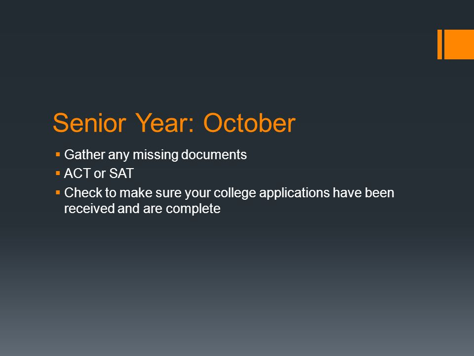 Senior Year: October  Gather any missing documents  ACT or SAT  Check to make sure your college applications have been received and are complete