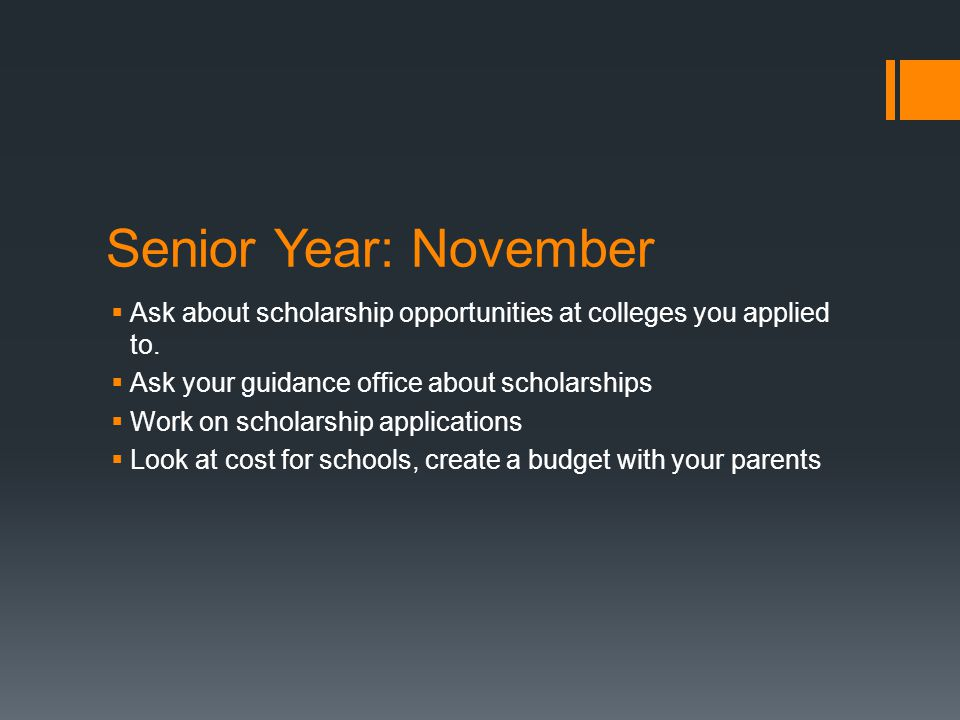 Senior Year: November  Ask about scholarship opportunities at colleges you applied to.