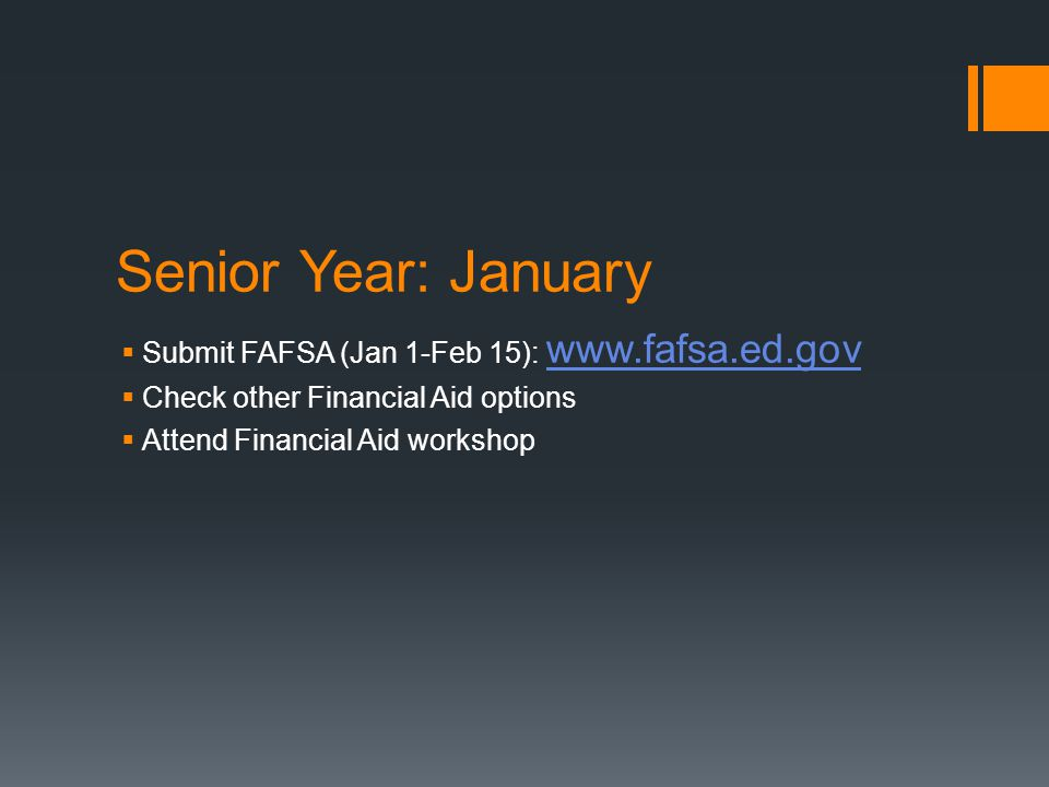 Senior Year: January  Submit FAFSA (Jan 1-Feb 15):      Check other Financial Aid options  Attend Financial Aid workshop