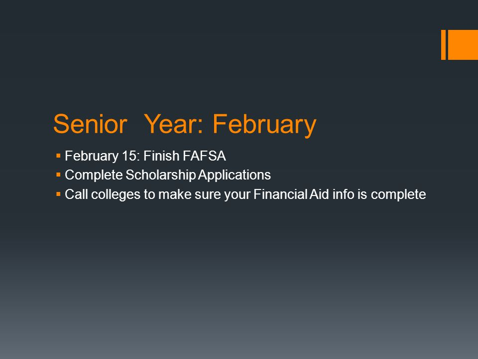 Senior Year: February  February 15: Finish FAFSA  Complete Scholarship Applications  Call colleges to make sure your Financial Aid info is complete