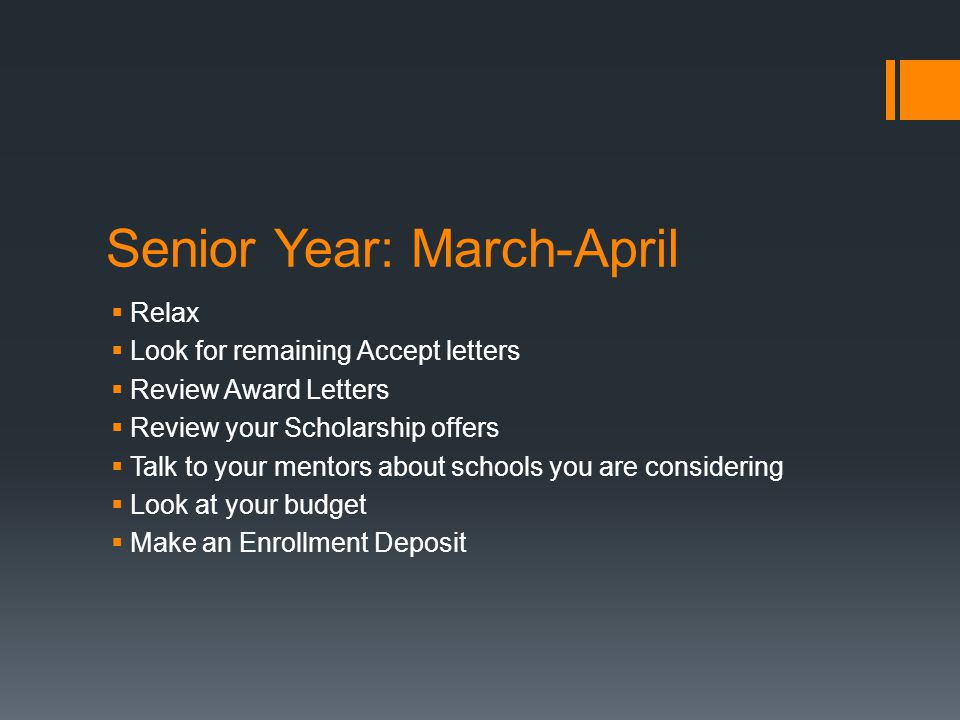Senior Year: March-April  Relax  Look for remaining Accept letters  Review Award Letters  Review your Scholarship offers  Talk to your mentors about schools you are considering  Look at your budget  Make an Enrollment Deposit