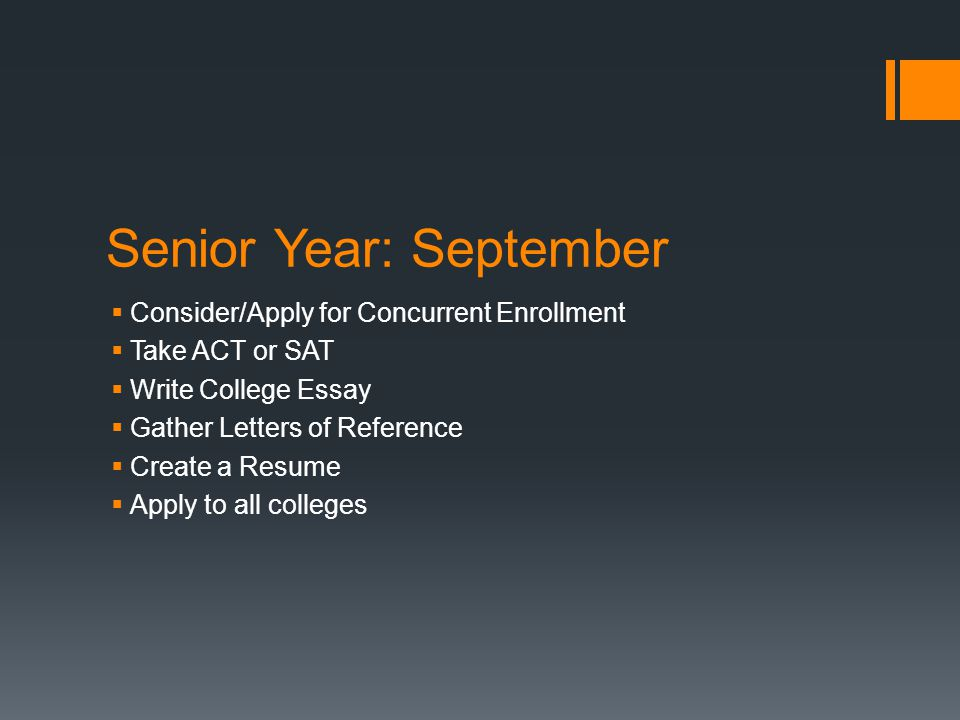 Senior Year: September  Consider/Apply for Concurrent Enrollment  Take ACT or SAT  Write College Essay  Gather Letters of Reference  Create a Resume  Apply to all colleges