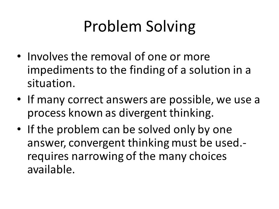 Problem Solving Involves the removal of one or more impediments to the finding of a solution in a situation.