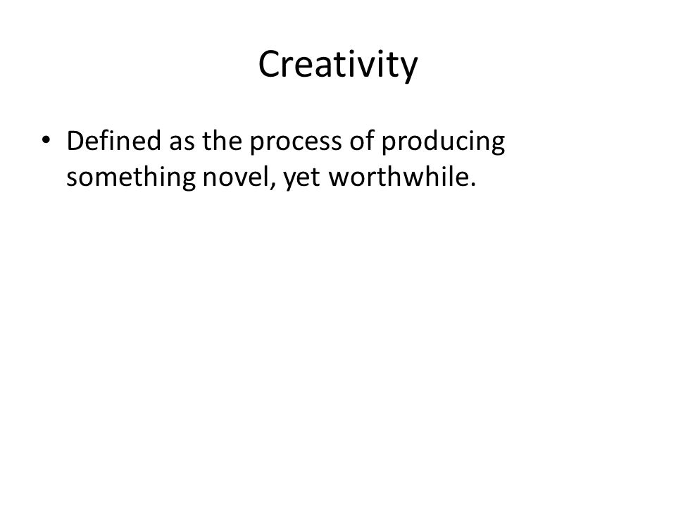 Creativity Defined as the process of producing something novel, yet worthwhile.