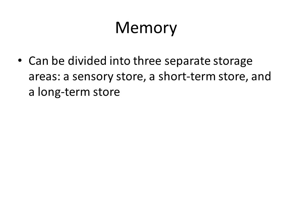 Memory Can be divided into three separate storage areas: a sensory store, a short-term store, and a long-term store