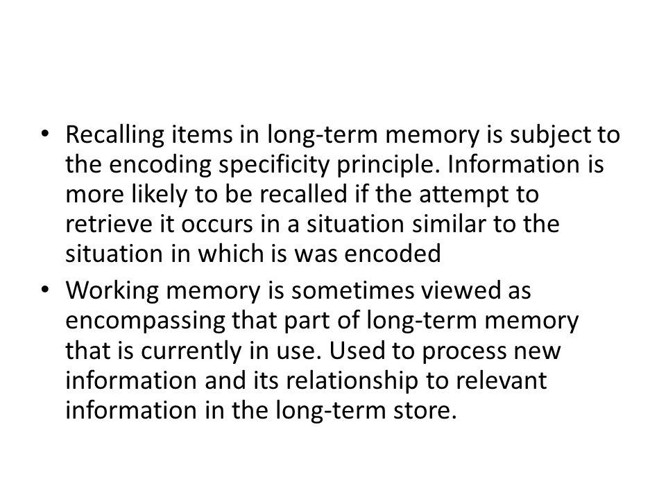 Recalling items in long-term memory is subject to the encoding specificity principle.