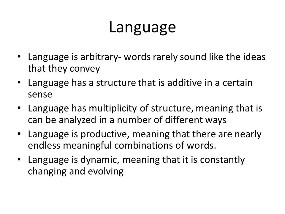 Language Language is arbitrary- words rarely sound like the ideas that they convey Language has a structure that is additive in a certain sense Language has multiplicity of structure, meaning that is can be analyzed in a number of different ways Language is productive, meaning that there are nearly endless meaningful combinations of words.
