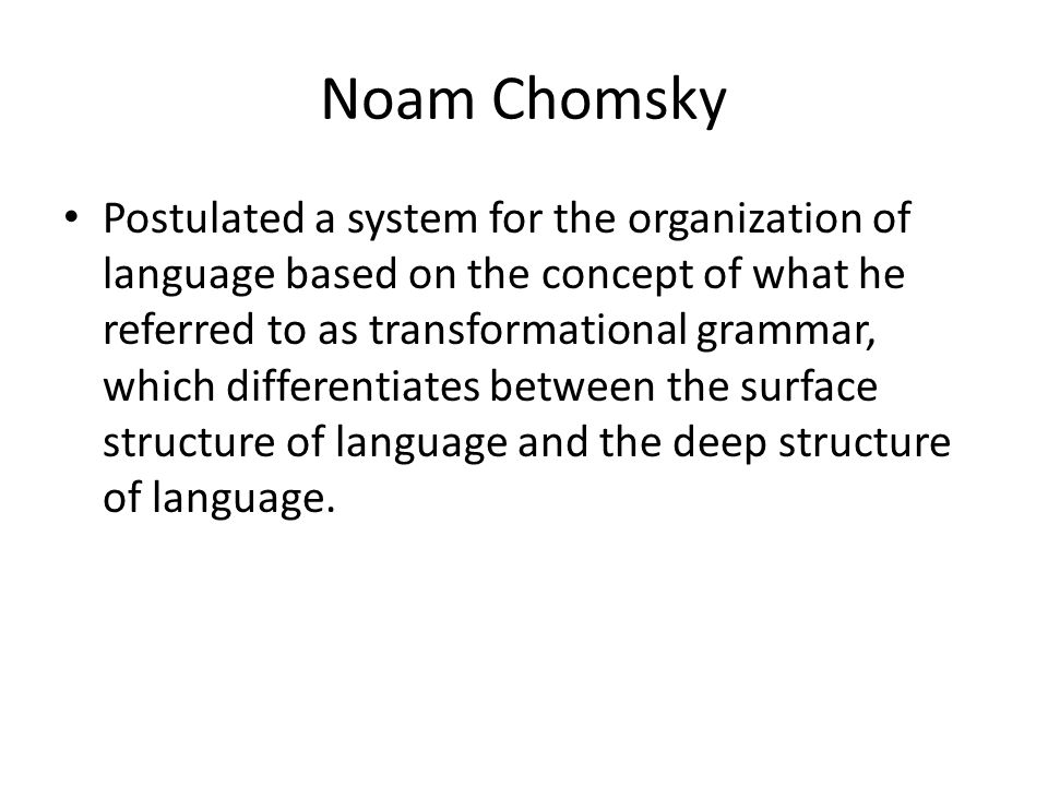 Noam Chomsky Postulated a system for the organization of language based on the concept of what he referred to as transformational grammar, which differentiates between the surface structure of language and the deep structure of language.
