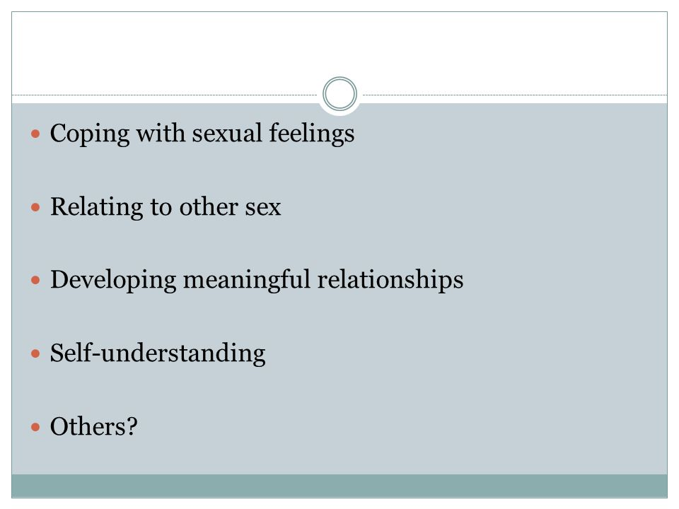 Coping with sexual feelings Relating to other sex Developing meaningful relationships Self-understanding Others