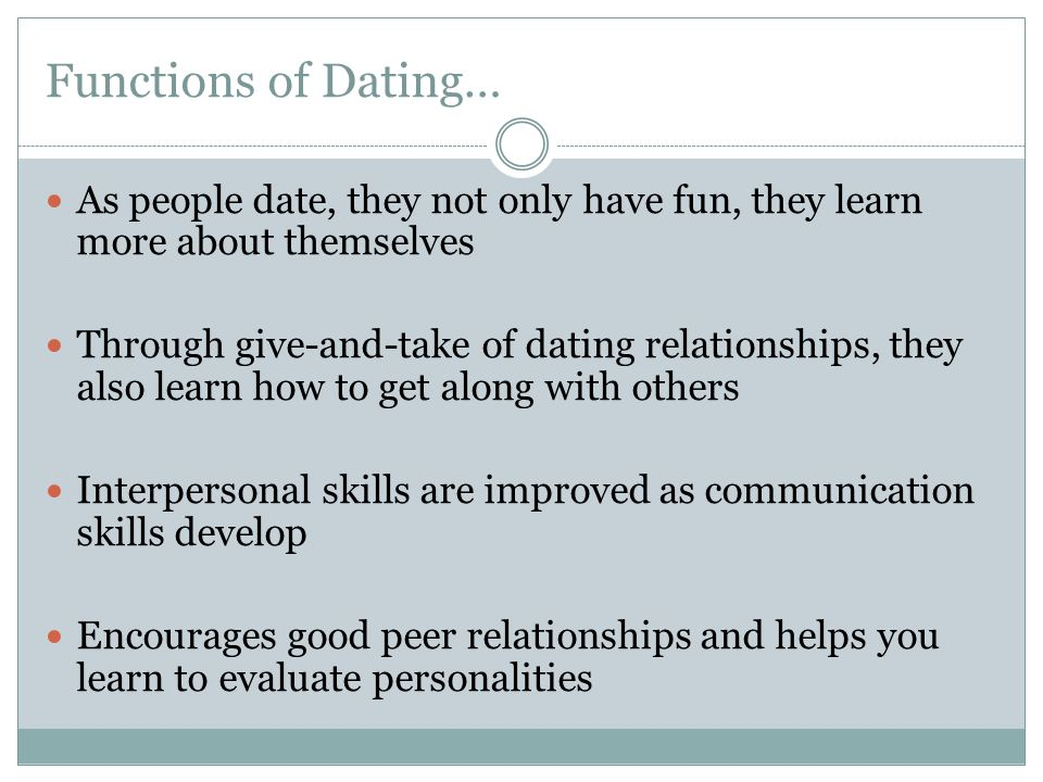 Functions of Dating… As people date, they not only have fun, they learn more about themselves Through give-and-take of dating relationships, they also learn how to get along with others Interpersonal skills are improved as communication skills develop Encourages good peer relationships and helps you learn to evaluate personalities