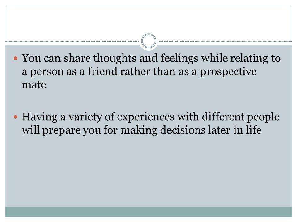 You can share thoughts and feelings while relating to a person as a friend rather than as a prospective mate Having a variety of experiences with different people will prepare you for making decisions later in life