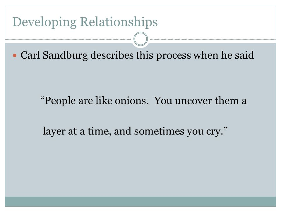 Developing Relationships Carl Sandburg describes this process when he said People are like onions.