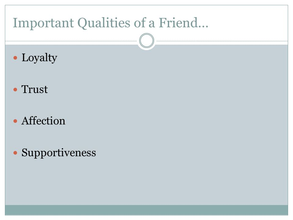 Important Qualities of a Friend… Loyalty Trust Affection Supportiveness