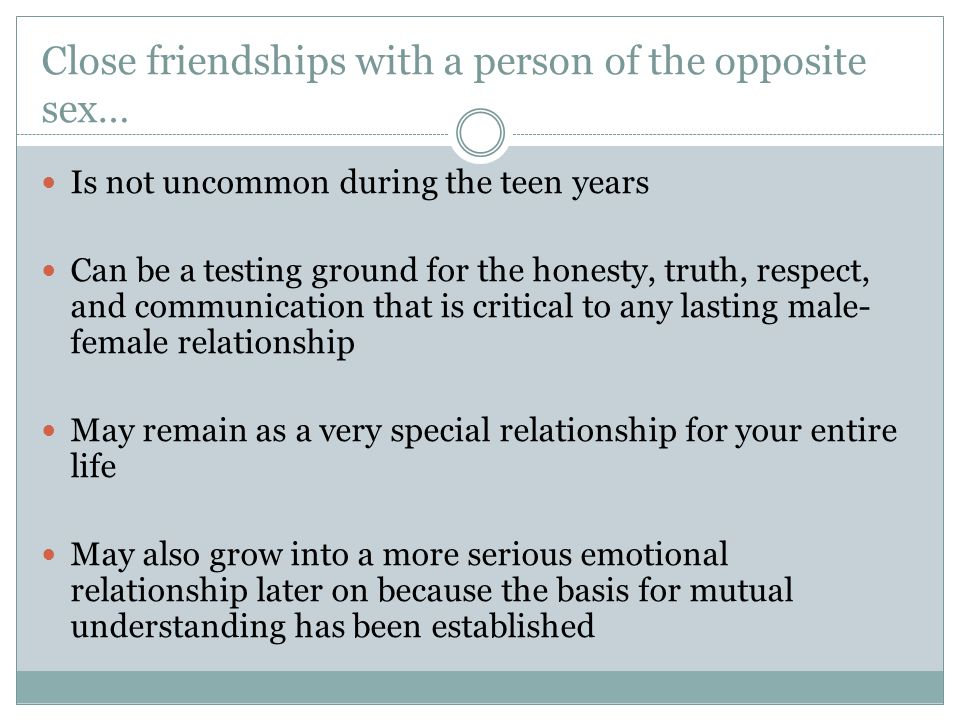Close friendships with a person of the opposite sex… Is not uncommon during the teen years Can be a testing ground for the honesty, truth, respect, and communication that is critical to any lasting male- female relationship May remain as a very special relationship for your entire life May also grow into a more serious emotional relationship later on because the basis for mutual understanding has been established