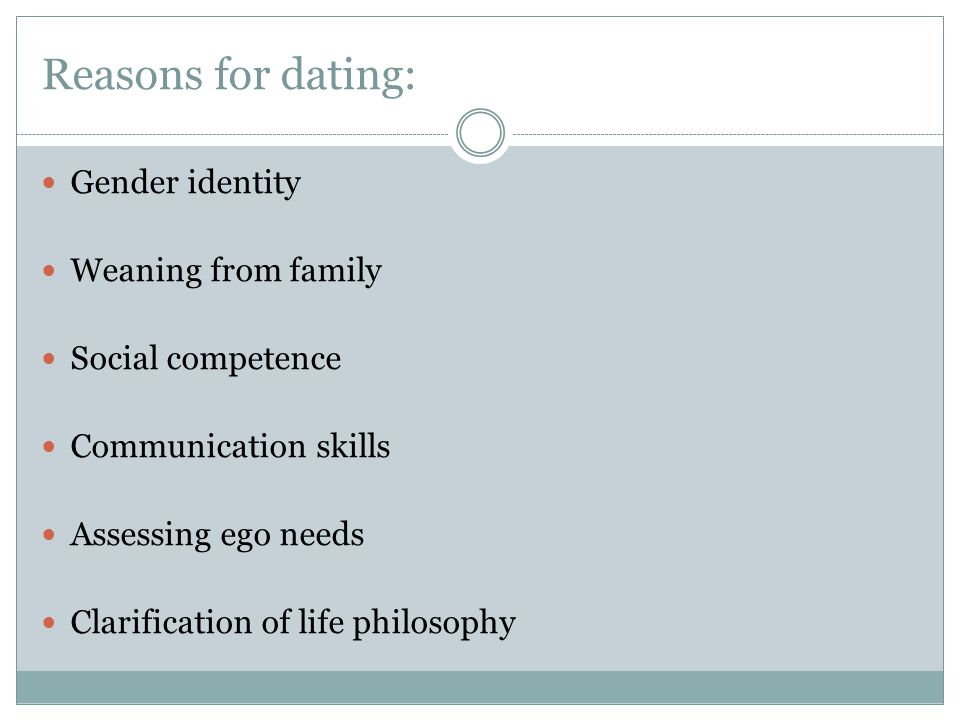 Reasons for dating: Gender identity Weaning from family Social competence Communication skills Assessing ego needs Clarification of life philosophy