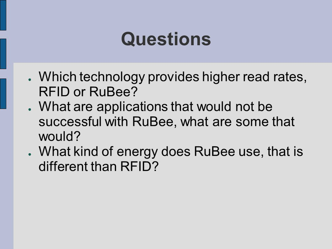Questions ● Which technology provides higher read rates, RFID or RuBee.