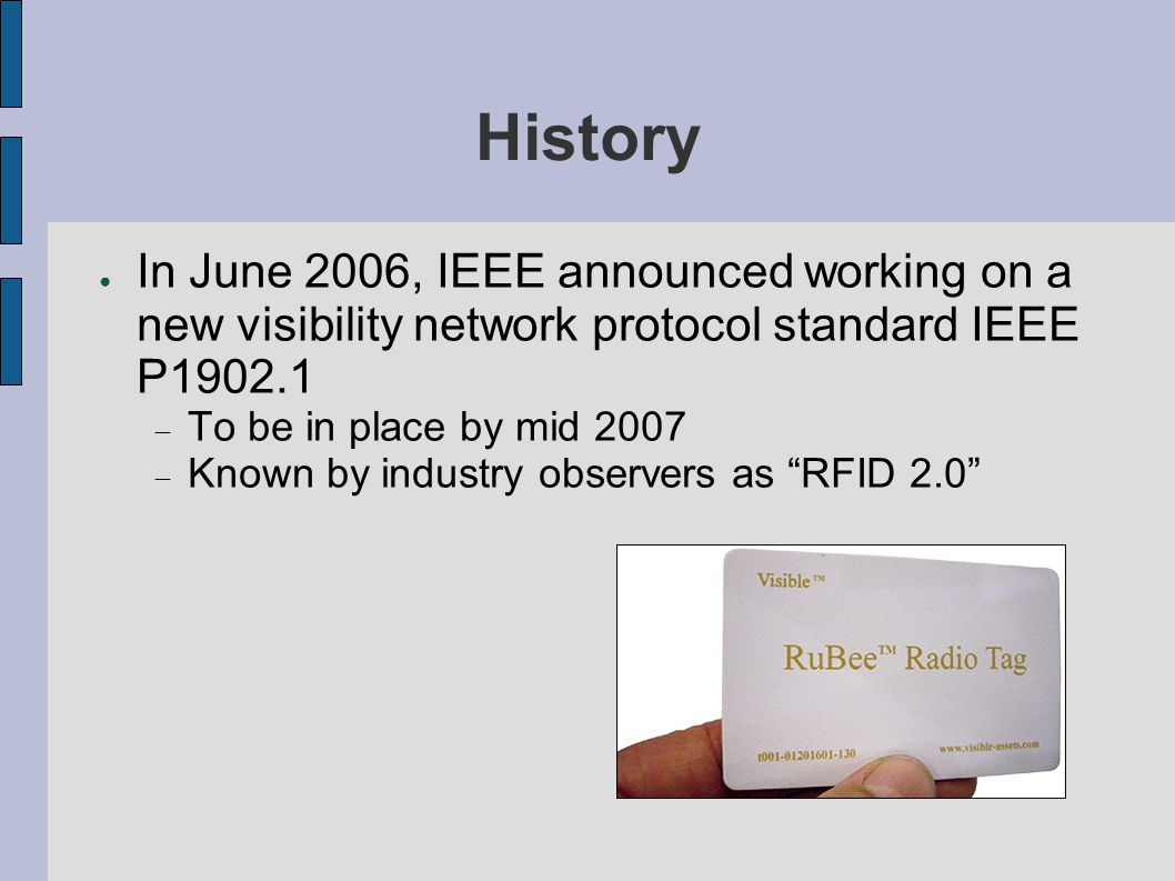 History ● In June 2006, IEEE announced working on a new visibility network protocol standard IEEE P  To be in place by mid 2007  Known by industry observers as RFID 2.0