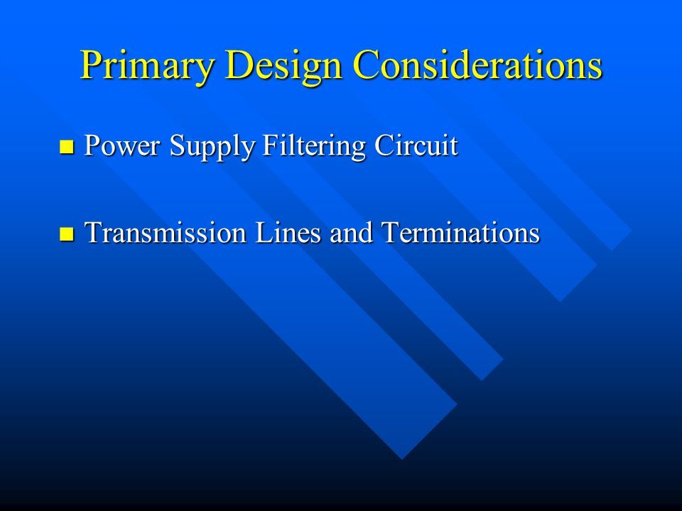 Primary Design Considerations Power Supply Filtering Circuit Power Supply Filtering Circuit Transmission Lines and Terminations Transmission Lines and Terminations