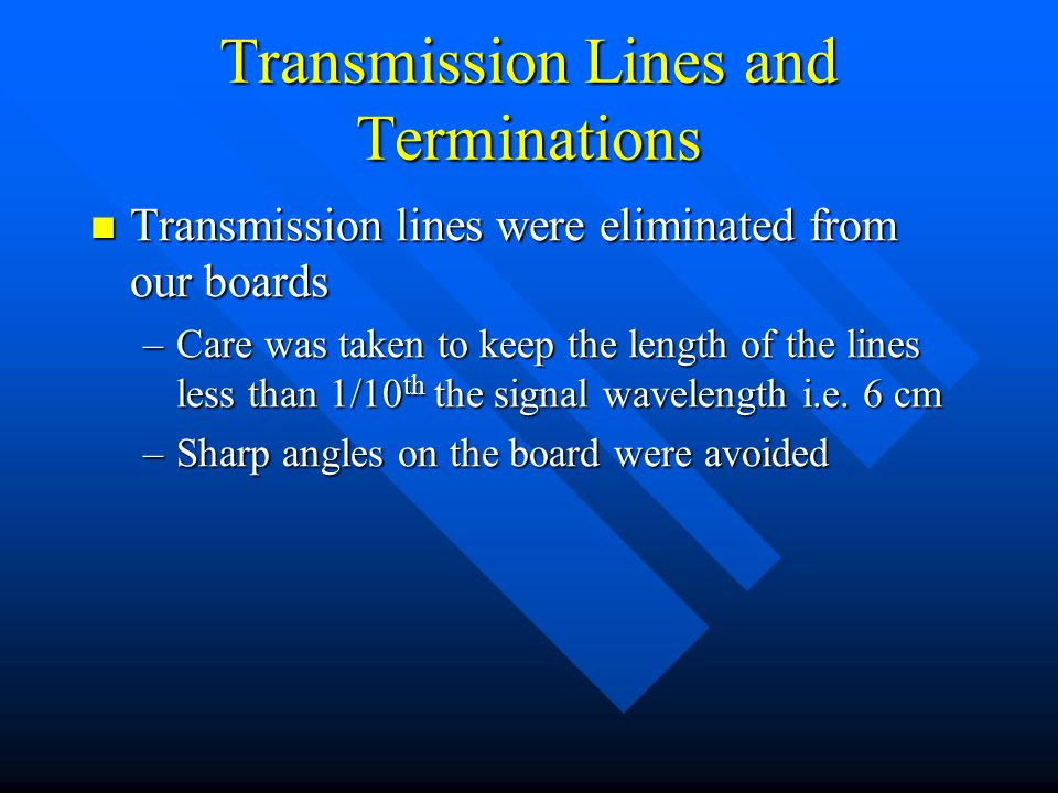 Transmission Lines and Terminations Transmission lines were eliminated from our boards Transmission lines were eliminated from our boards –Care was taken to keep the length of the lines less than 1/10 th the signal wavelength i.e.