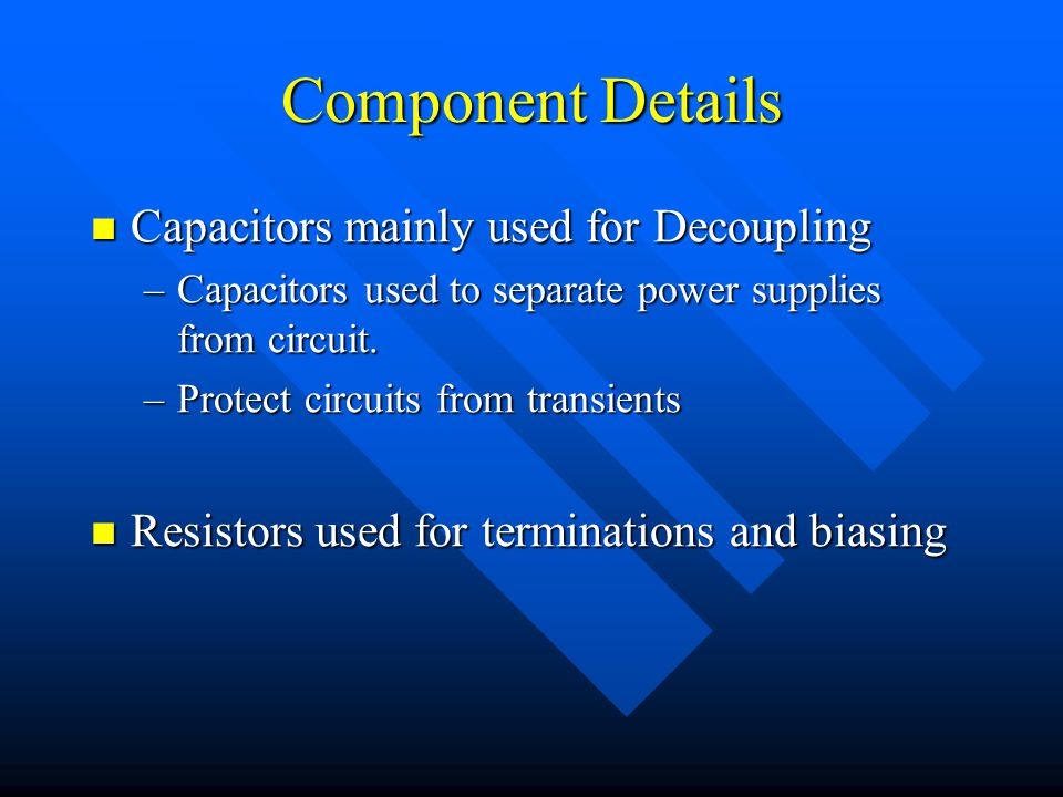 Component Details Capacitors mainly used for Decoupling Capacitors mainly used for Decoupling –Capacitors used to separate power supplies from circuit.