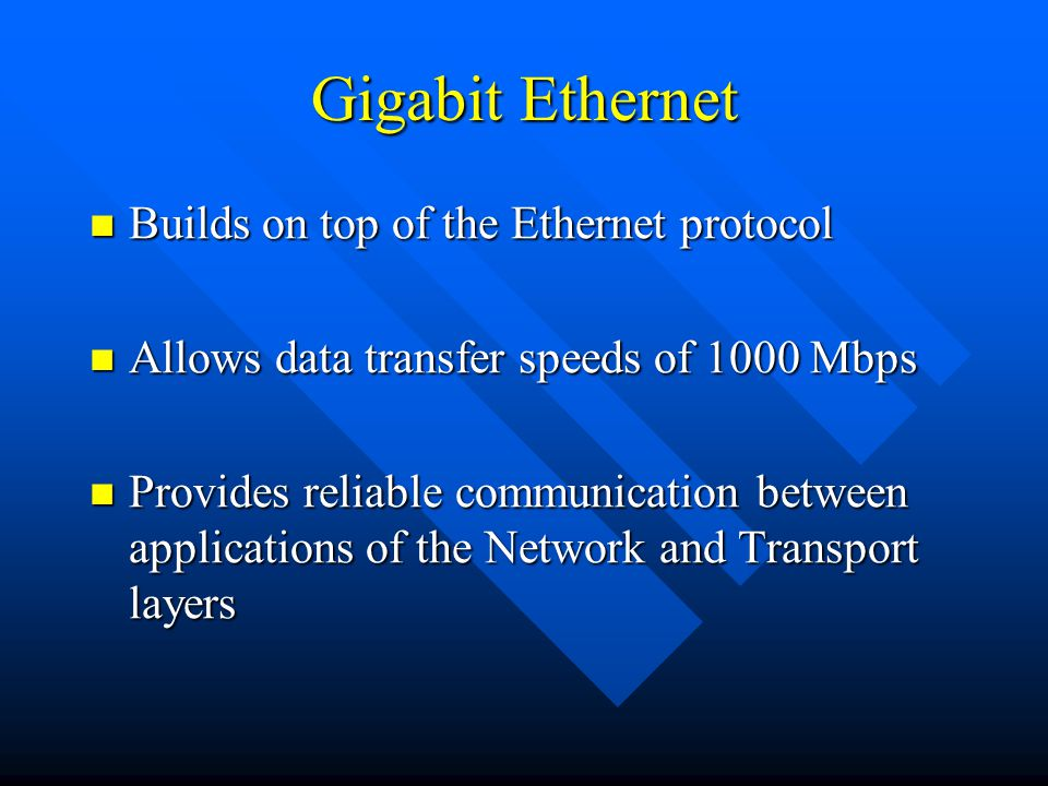 Gigabit Ethernet Builds on top of the Ethernet protocol Builds on top of the Ethernet protocol Allows data transfer speeds of 1000 Mbps Allows data transfer speeds of 1000 Mbps Provides reliable communication between applications of the Network and Transport layers Provides reliable communication between applications of the Network and Transport layers