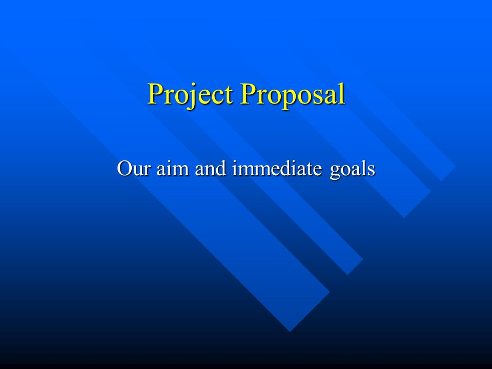 Project Proposal Our aim and immediate goals