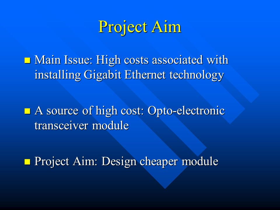 Project Aim Main Issue: High costs associated with installing Gigabit Ethernet technology Main Issue: High costs associated with installing Gigabit Ethernet technology A source of high cost: Opto-electronic transceiver module A source of high cost: Opto-electronic transceiver module Project Aim: Design cheaper module Project Aim: Design cheaper module