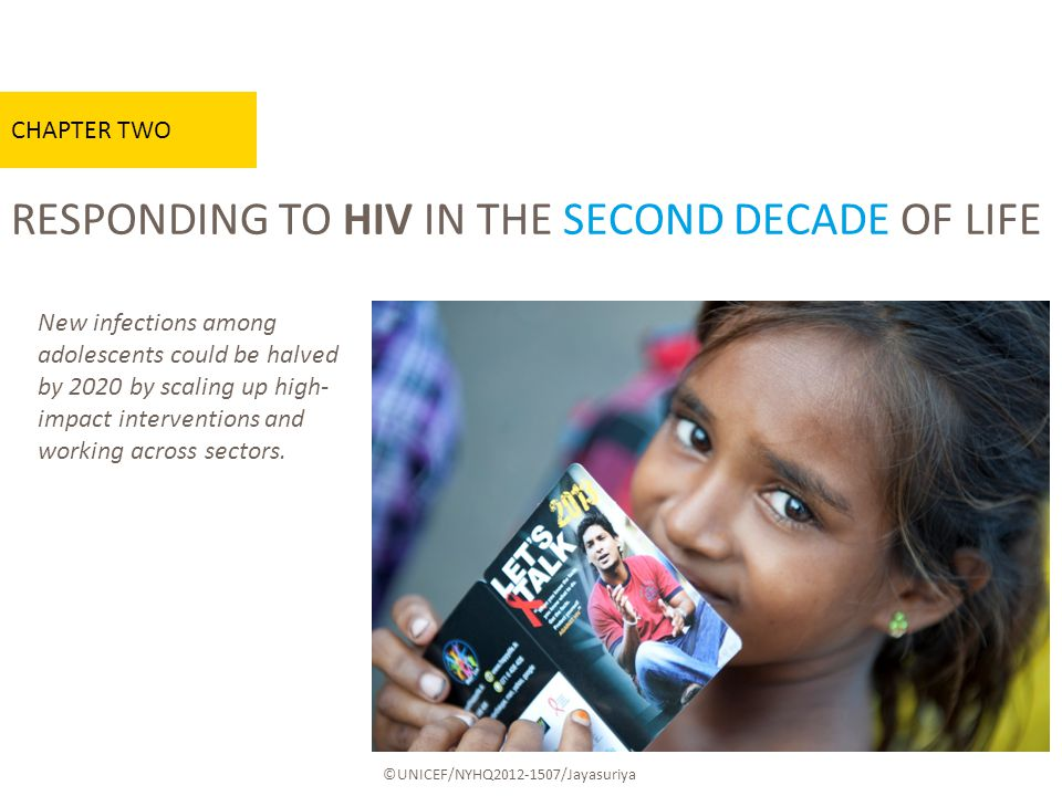 RESPONDING TO HIV IN THE SECOND DECADE OF LIFE CHAPTER TWO ©UNICEF/NYHQ /Jayasuriya New infections among adolescents could be halved by 2020 by scaling up high- impact interventions and working across sectors.