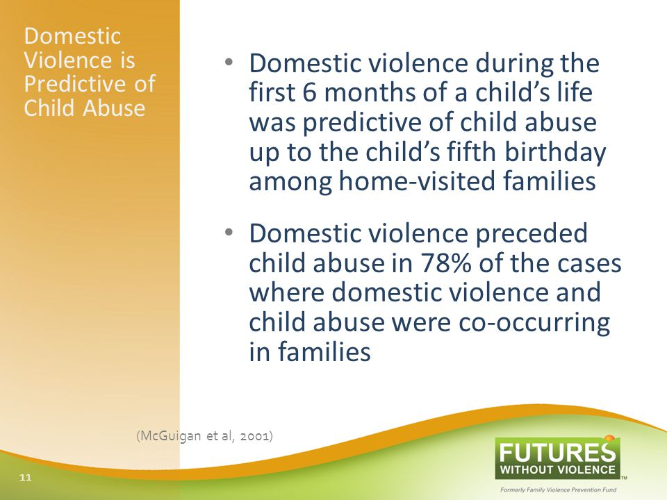 Domestic Violence is Predictive of Child Abuse Domestic violence during the first 6 months of a child's life was predictive of child abuse up to the child's fifth birthday among home-visited families Domestic violence preceded child abuse in 78% of the cases where domestic violence and child abuse were co-occurring in families (McGuigan et al, 2001) 11