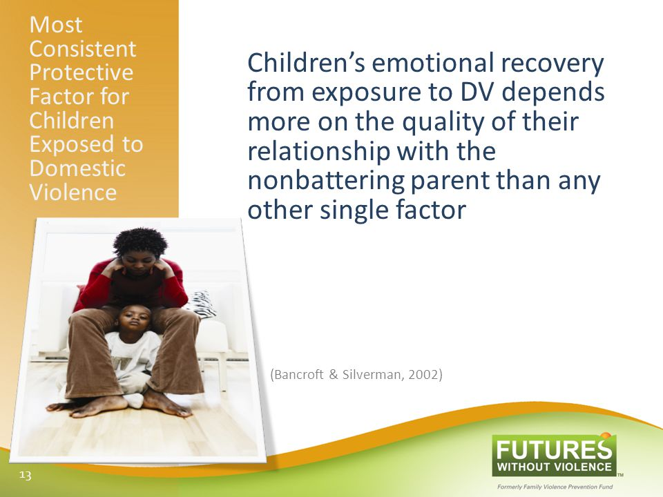 Most Consistent Protective Factor for Children Exposed to Domestic Violence Children's emotional recovery from exposure to DV depends more on the quality of their relationship with the nonbattering parent than any other single factor (Bancroft & Silverman, 2002) 13