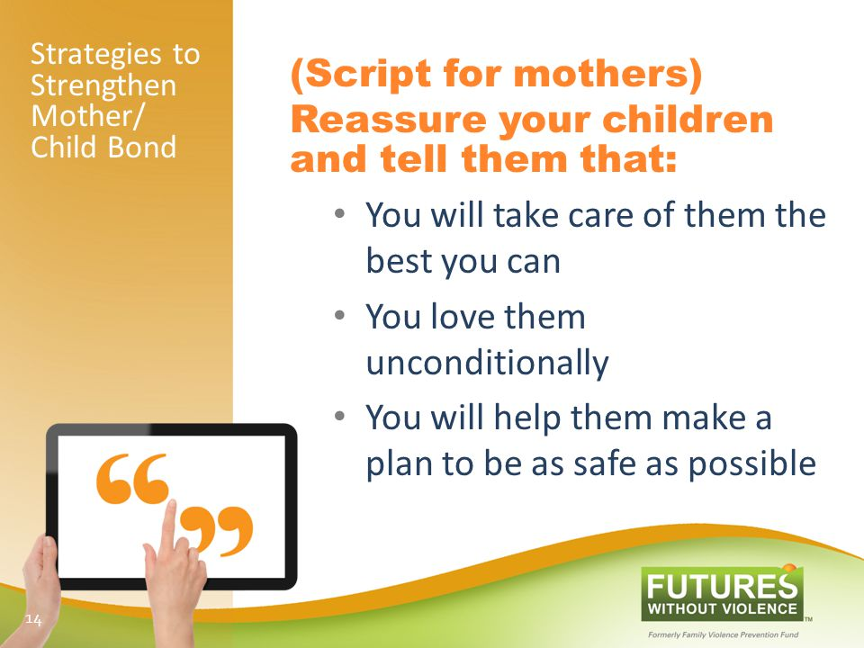 Strategies to Strengthen Mother/ Child Bond (Script for mothers) Reassure your children and tell them that: You will take care of them the best you can You love them unconditionally You will help them make a plan to be as safe as possible 14