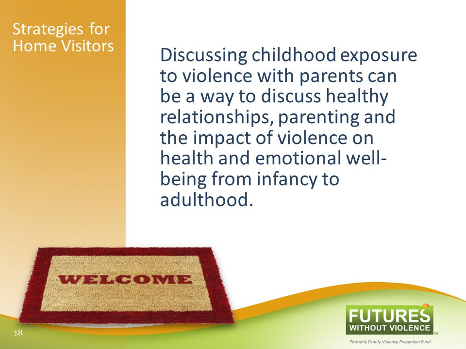 Discussing childhood exposure to violence with parents can be a way to discuss healthy relationships, parenting and the impact of violence on health and emotional well- being from infancy to adulthood.