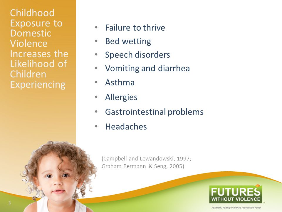 Childhood Exposure to Domestic Violence Increases the Likelihood of Children Experiencing Failure to thrive Bed wetting Speech disorders Vomiting and diarrhea Asthma Allergies Gastrointestinal problems Headaches (Campbell and Lewandowski, 1997; Graham-Bermann & Seng, 2005) 3