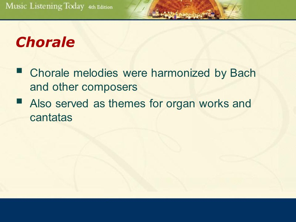 Chorale  Chorale melodies were harmonized by Bach and other composers  Also served as themes for organ works and cantatas