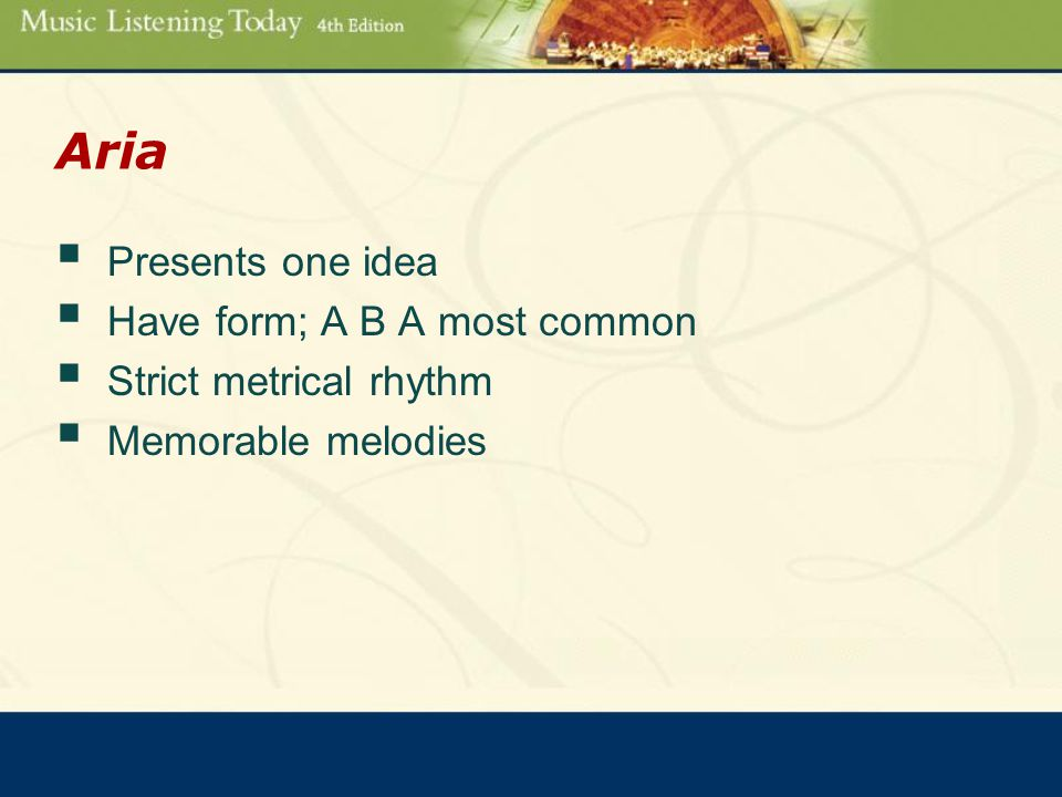 Aria  Presents one idea  Have form; A B A most common  Strict metrical rhythm  Memorable melodies